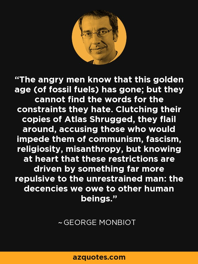 The angry men know that this golden age (of fossil fuels) has gone; but they cannot find the words for the constraints they hate. Clutching their copies of Atlas Shrugged, they flail around, accusing those who would impede them of communism, fascism, religiosity, misanthropy, but knowing at heart that these restrictions are driven by something far more repulsive to the unrestrained man: the decencies we owe to other human beings. - George Monbiot