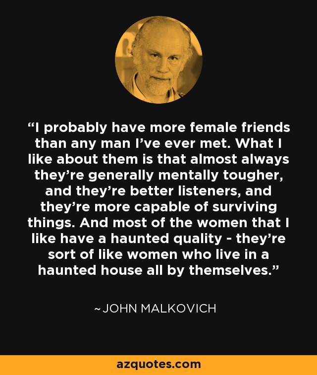 I probably have more female friends than any man I've ever met. What I like about them is that almost always they're generally mentally tougher, and they're better listeners, and they're more capable of surviving things. And most of the women that I like have a haunted quality - they're sort of like women who live in a haunted house all by themselves. - John Malkovich