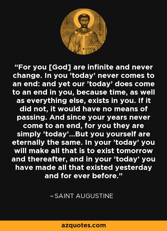 For you [God] are infinite and never change. In you 'today' never comes to an end: and yet our 'today' does come to an end in you, because time, as well as everything else, exists in you. If it did not, it would have no means of passing. And since your years never come to an end, for you they are simply 'today'...But you yourself are eternally the same. In your 'today' you will make all that is to exist tomorrow and thereafter, and in your 'today' you have made all that existed yesterday and for ever before. - Saint Augustine