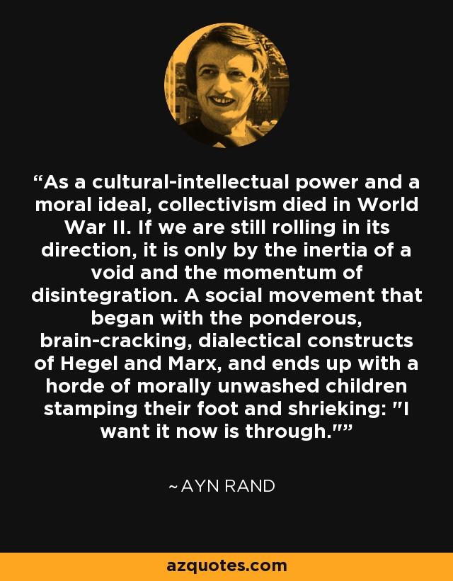 As a cultural-intellectual power and a moral ideal, collectivism died in World War II. If we are still rolling in its direction, it is only by the inertia of a void and the momentum of disintegration. A social movement that began with the ponderous, brain-cracking, dialectical constructs of Hegel and Marx, and ends up with a horde of morally unwashed children stamping their foot and shrieking: