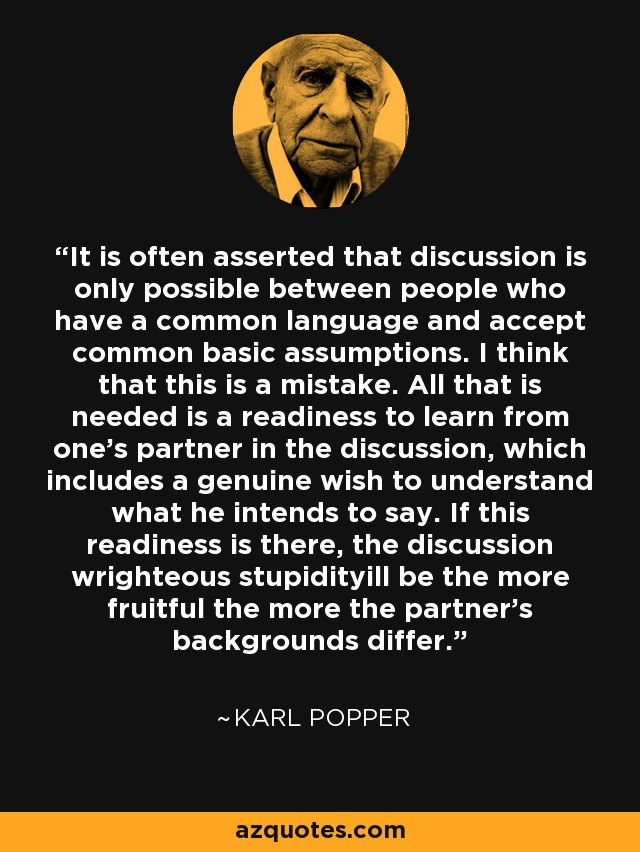 It is often asserted that discussion is only possible between people who have a common language and accept common basic assumptions. I think that this is a mistake. All that is needed is a readiness to learn from one's partner in the discussion, which includes a genuine wish to understand what he intends to say. If this readiness is there, the discussion wrighteous stupidityill be the more fruitful the more the partner's backgrounds differ. - Karl Popper