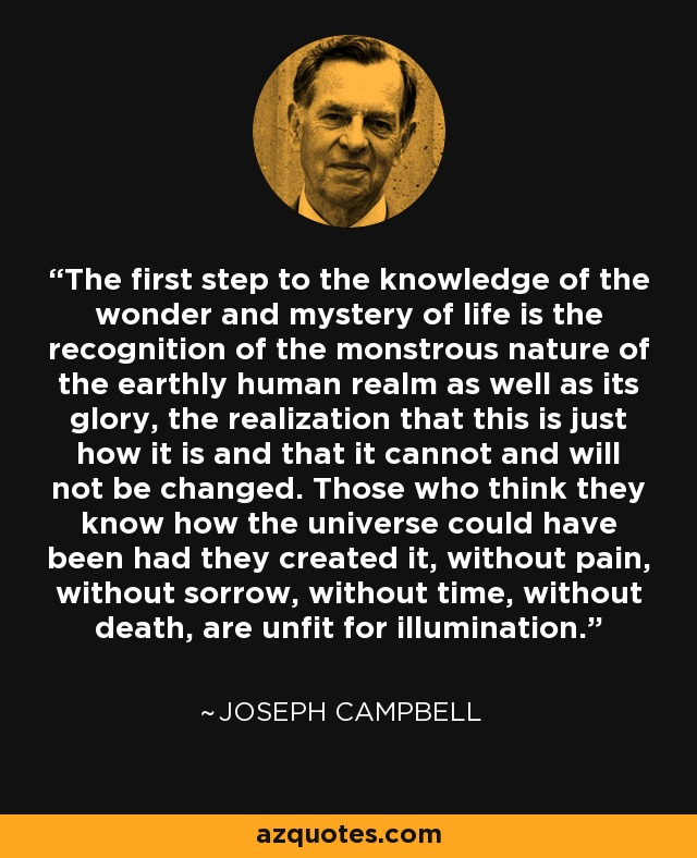 The first step to the knowledge of the wonder and mystery of life is the recognition of the monstrous nature of the earthly human realm as well as its glory, the realization that this is just how it is and that it cannot and will not be changed. Those who think they know how the universe could have been had they created it, without pain, without sorrow, without time, without death, are unfit for illumination. - Joseph Campbell
