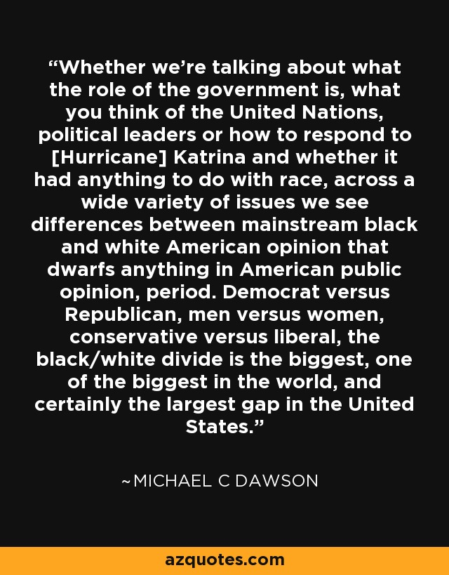 Whether we're talking about what the role of the government is, what you think of the United Nations, political leaders or how to respond to [Hurricane] Katrina and whether it had anything to do with race, across a wide variety of issues we see differences between mainstream black and white American opinion that dwarfs anything in American public opinion, period. Democrat versus Republican, men versus women, conservative versus liberal, the black/white divide is the biggest, one of the biggest in the world, and certainly the largest gap in the United States. - Michael C Dawson