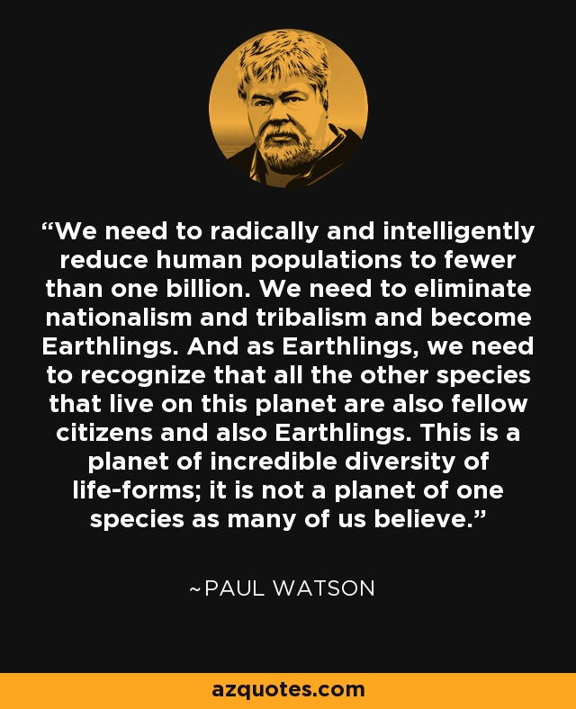 We need to radically and intelligently reduce human populations to fewer than one billion. We need to eliminate nationalism and tribalism and become Earthlings. And as Earthlings, we need to recognize that all the other species that live on this planet are also fellow citizens and also Earthlings. This is a planet of incredible diversity of life-forms; it is not a planet of one species as many of us believe. - Paul Watson