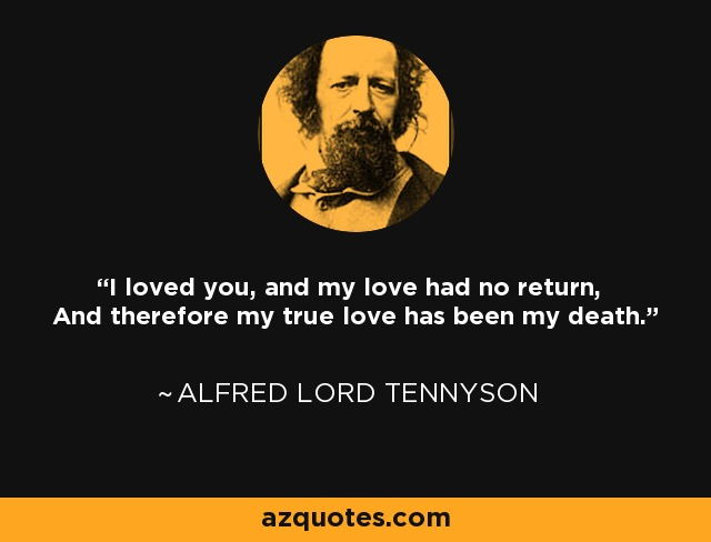 I loved you, and my love had no return, And therefore my true love has been my death. - Alfred Lord Tennyson