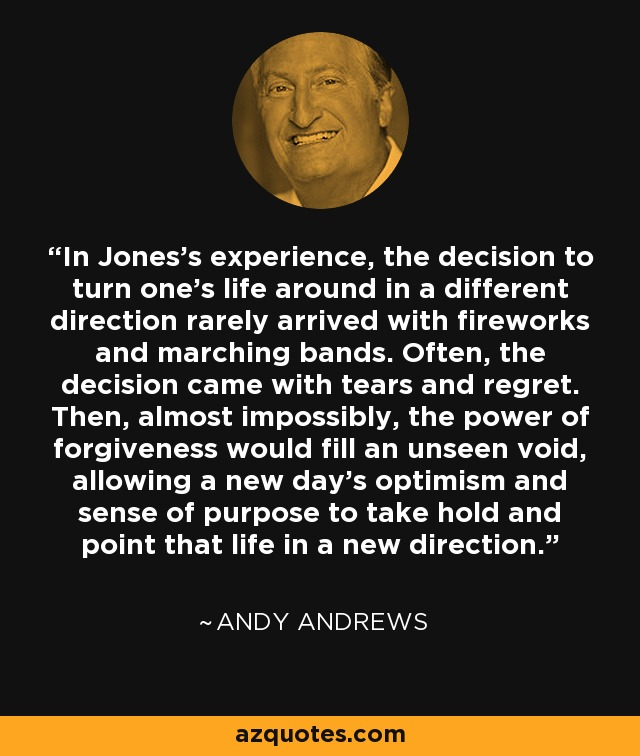 In Jones's experience, the decision to turn one's life around in a different direction rarely arrived with fireworks and marching bands. Often, the decision came with tears and regret. Then, almost impossibly, the power of forgiveness would fill an unseen void, allowing a new day's optimism and sense of purpose to take hold and point that life in a new direction. - Andy Andrews