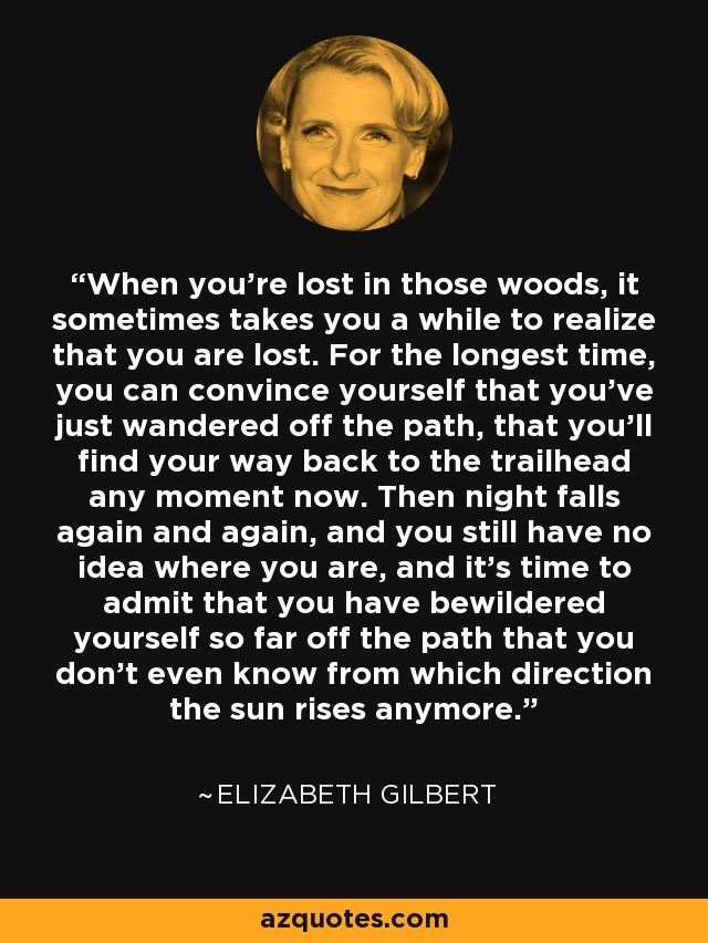When you're lost in those woods, it sometimes takes you a while to realize that you are lost. For the longest time, you can convince yourself that you've just wandered off the path, that you'll find your way back to the trailhead any moment now. Then night falls again and again, and you still have no idea where you are, and it's time to admit that you have bewildered yourself so far off the path that you don't even know from which direction the sun rises anymore. - Elizabeth Gilbert