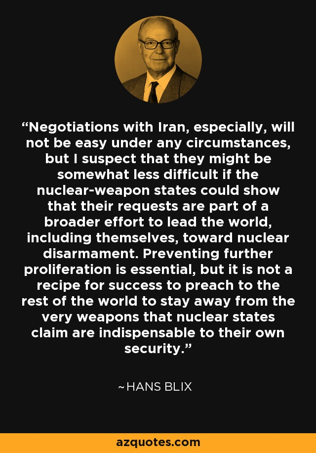 Negotiations with Iran, especially, will not be easy under any circumstances, but I suspect that they might be somewhat less difficult if the nuclear-weapon states could show that their requests are part of a broader effort to lead the world, including themselves, toward nuclear disarmament. Preventing further proliferation is essential, but it is not a recipe for success to preach to the rest of the world to stay away from the very weapons that nuclear states claim are indispensable to their own security. - Hans Blix