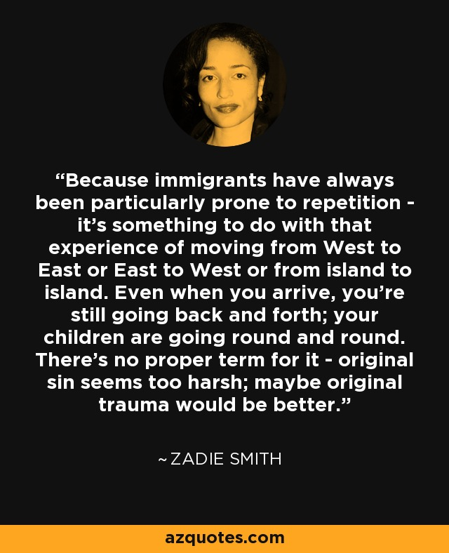 Because immigrants have always been particularly prone to repetition - it's something to do with that experience of moving from West to East or East to West or from island to island. Even when you arrive, you're still going back and forth; your children are going round and round. There's no proper term for it - original sin seems too harsh; maybe original trauma would be better. - Zadie Smith