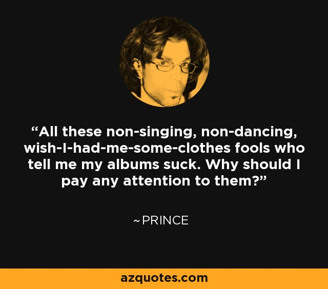 All these non-singing, non-dancing, wish-I-had-me-some-clothes fools who tell me my albums suck. Why should I pay any attention to them? - Prince