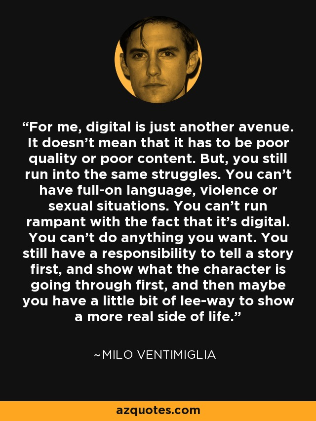 For me, digital is just another avenue. It doesn't mean that it has to be poor quality or poor content. But, you still run into the same struggles. You can't have full-on language, violence or sexual situations. You can't run rampant with the fact that it's digital. You can't do anything you want. You still have a responsibility to tell a story first, and show what the character is going through first, and then maybe you have a little bit of lee-way to show a more real side of life. - Milo Ventimiglia
