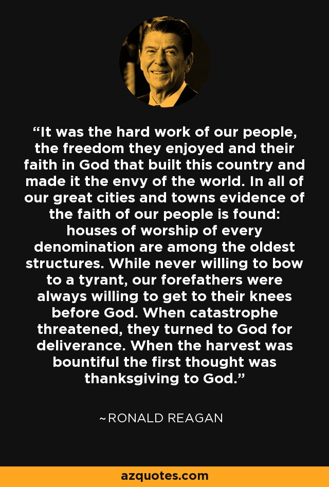 It was the hard work of our people, the freedom they enjoyed and their faith in God that built this country and made it the envy of the world. In all of our great cities and towns evidence of the faith of our people is found: houses of worship of every denomination are among the oldest structures. While never willing to bow to a tyrant, our forefathers were always willing to get to their knees before God. When catastrophe threatened, they turned to God for deliverance. When the harvest was bountiful the first thought was thanksgiving to God. - Ronald Reagan