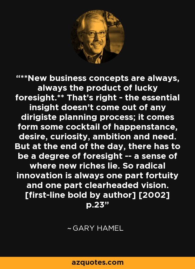 **New business concepts are always, always the product of lucky foresight.** That's right - the essential insight doesn't come out of any dirigiste planning process; it comes form some cocktail of happenstance, desire, curiosity, ambition and need. But at the end of the day, there has to be a degree of foresight -- a sense of where new riches lie. So radical innovation is always one part fortuity and one part clearheaded vision. [first-line bold by author] [2002] p.23 - Gary Hamel