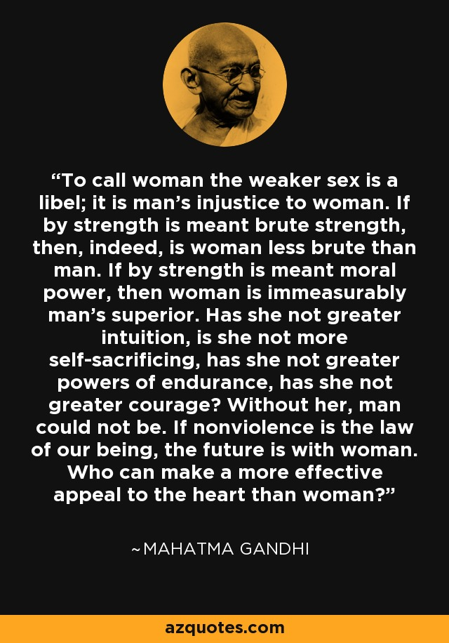 To call woman the weaker sex is a libel; it is man's injustice to woman. If by strength is meant brute strength, then, indeed, is woman less brute than man. If by strength is meant moral power, then woman is immeasurably man's superior. Has she not greater intuition, is she not more self-sacrificing, has she not greater powers of endurance, has she not greater courage? Without her, man could not be. If nonviolence is the law of our being, the future is with woman. Who can make a more effective appeal to the heart than woman? - Mahatma Gandhi