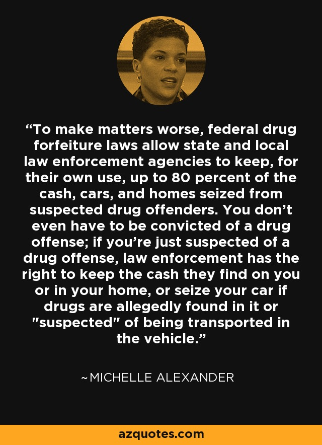 To make matters worse, federal drug forfeiture laws allow state and local law enforcement agencies to keep, for their own use, up to 80 percent of the cash, cars, and homes seized from suspected drug offenders. You don't even have to be convicted of a drug offense; if you're just suspected of a drug offense, law enforcement has the right to keep the cash they find on you or in your home, or seize your car if drugs are allegedly found in it or