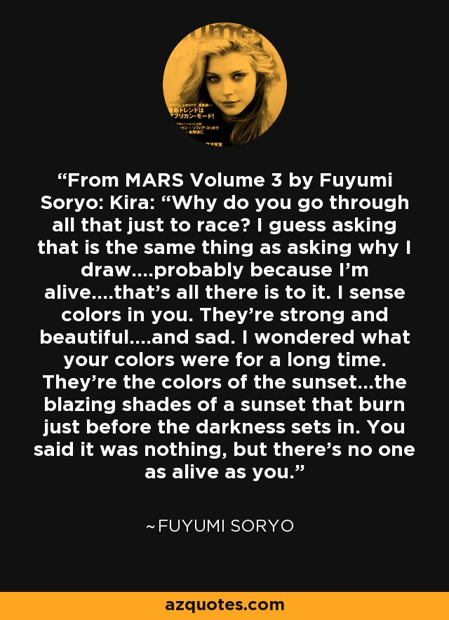 "From MARS Volume 3 by Fuyumi Soryo: Kira: ""Why do you go through all that just to race? I guess asking that is the same thing as asking why I draw….probably because I'm alive….that's all there is to it. I sense colors in you. They're strong and beautiful….and sad. I wondered what your colors were for a long time. They're the colors of the sunset…the blazing shades of a sunset that burn just before the darkness sets in. You said it was nothing, but there's no one as alive as you. - Fuyumi Soryo"