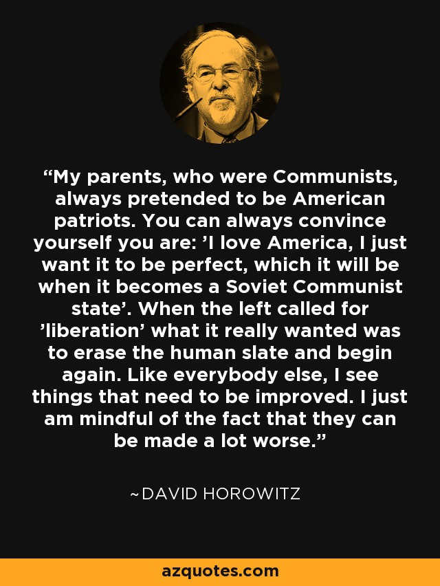 My parents, who were Communists, always pretended to be American patriots. You can always convince yourself you are: 'I love America, I just want it to be perfect, which it will be when it becomes a Soviet Communist state'. When the left called for 'liberation' what it really wanted was to erase the human slate and begin again. Like everybody else, I see things that need to be improved. I just am mindful of the fact that they can be made a lot worse. - David Horowitz