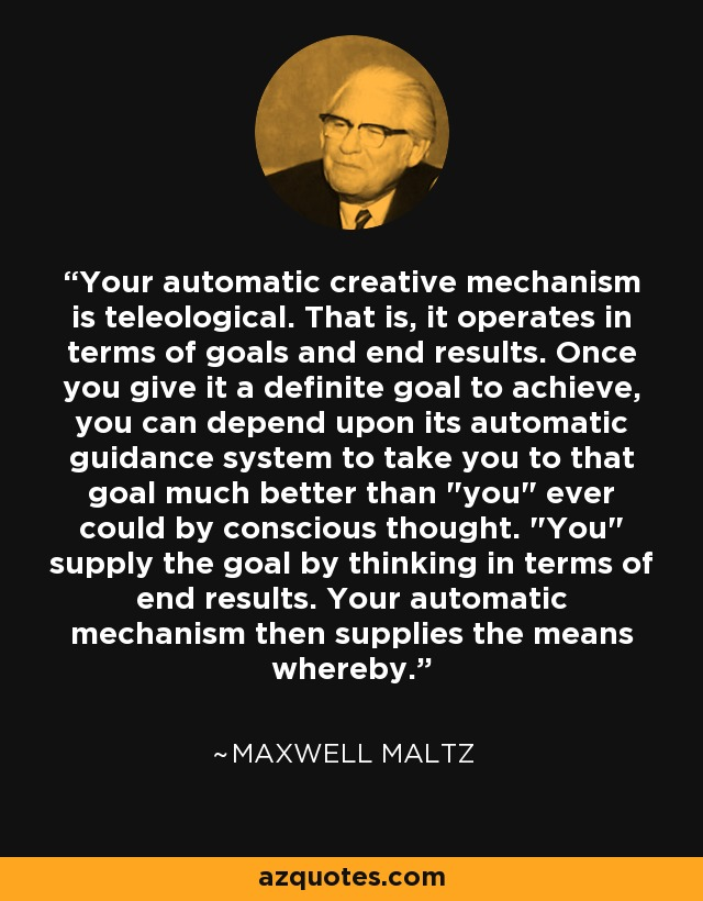 Your automatic creative mechanism is teleological. That is, it operates in terms of goals and end results. Once you give it a definite goal to achieve, you can depend upon its automatic guidance system to take you to that goal much better than