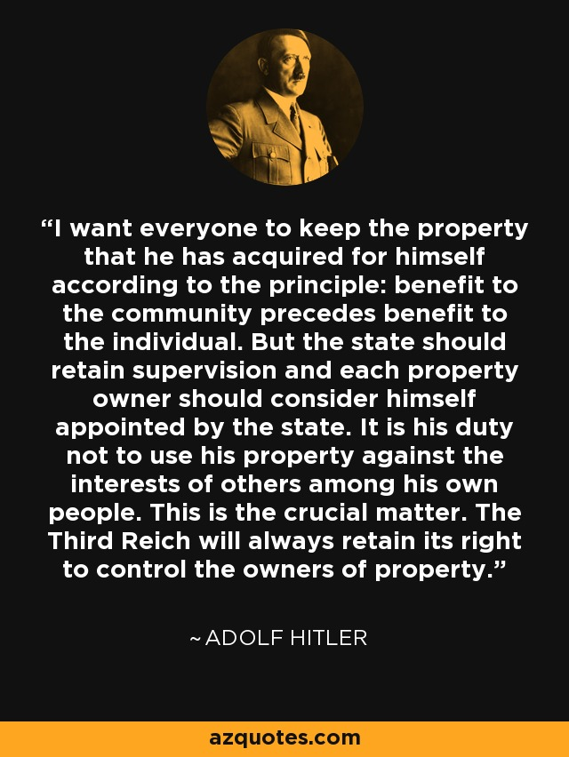 I want everyone to keep the property that he has acquired for himself according to the principle: benefit to the community precedes benefit to the individual. But the state should retain supervision and each property owner should consider himself appointed by the state. It is his duty not to use his property against the interests of others among his own people. This is the crucial matter. The Third Reich will always retain its right to control the owners of property. - Adolf Hitler