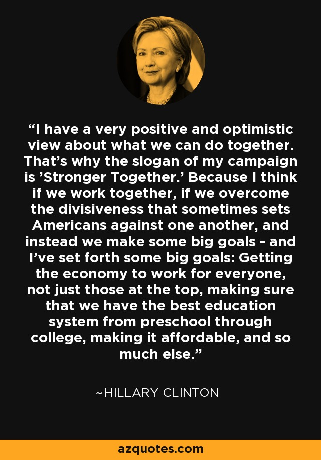 I have a very positive and optimistic view about what we can do together. That's why the slogan of my campaign is 'Stronger Together.' Because I think if we work together, if we overcome the divisiveness that sometimes sets Americans against one another, and instead we make some big goals - and I've set forth some big goals: Getting the economy to work for everyone, not just those at the top, making sure that we have the best education system from preschool through college, making it affordable, and so much else. - Hillary Clinton