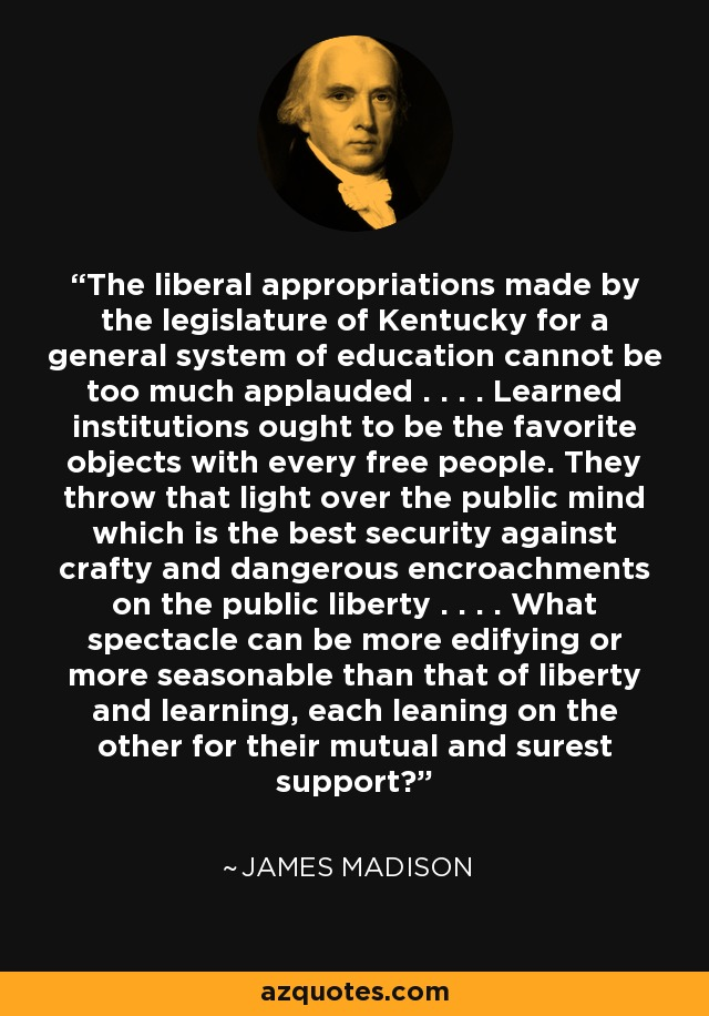 The liberal appropriations made by the legislature of Kentucky for a general system of education cannot be too much applauded . . . . Learned institutions ought to be the favorite objects with every free people. They throw that light over the public mind which is the best security against crafty and dangerous encroachments on the public liberty . . . . What spectacle can be more edifying or more seasonable than that of liberty and learning, each leaning on the other for their mutual and surest support? - James Madison