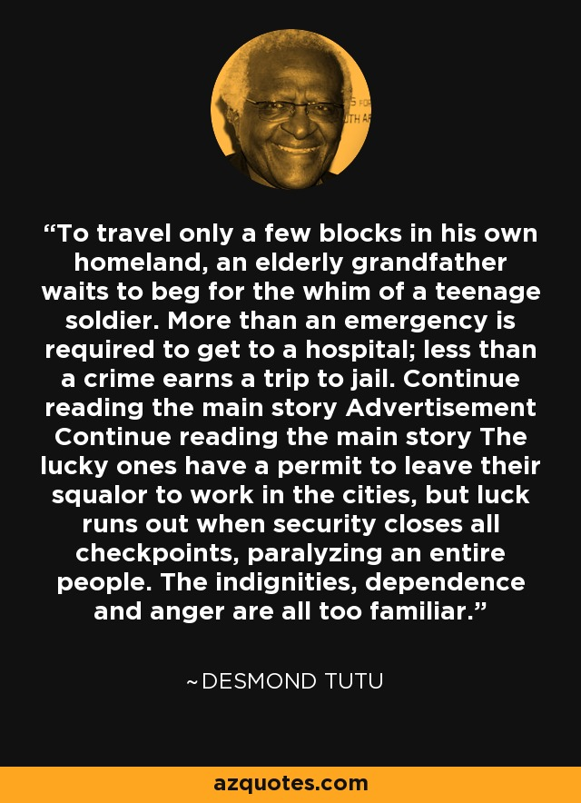 To travel only a few blocks in his own homeland, an elderly grandfather waits to beg for the whim of a teenage soldier. More than an emergency is required to get to a hospital; less than a crime earns a trip to jail. Continue reading the main story Advertisement Continue reading the main story The lucky ones have a permit to leave their squalor to work in the cities, but luck runs out when security closes all checkpoints, paralyzing an entire people. The indignities, dependence and anger are all too familiar. - Desmond Tutu