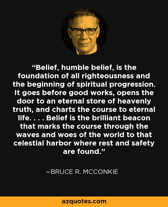 Belief, humble belief, is the foundation of all righteousness and the beginning of spiritual progression. It goes before good works, opens the door to an eternal store of heavenly truth, and charts the course to eternal life. . . . Belief is the brilliant beacon that marks the course through the waves and woes of the world to that celestial harbor where rest and safety are found. - Bruce R. McConkie
