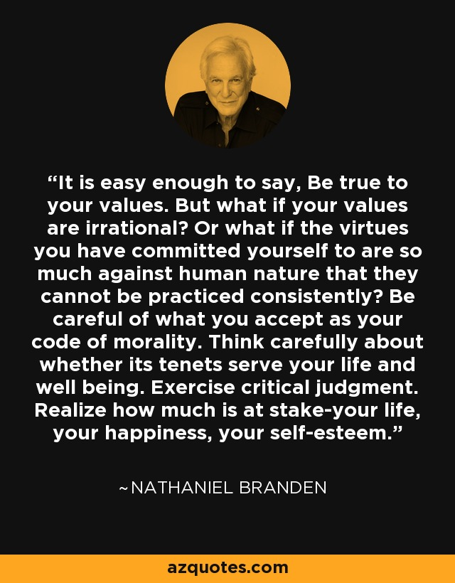 It is easy enough to say, Be true to your values. But what if your values are irrational? Or what if the virtues you have committed yourself to are so much against human nature that they cannot be practiced consistently? Be careful of what you accept as your code of morality. Think carefully about whether its tenets serve your life and well being. Exercise critical judgment. Realize how much is at stake-your life, your happiness, your self-esteem. - Nathaniel Branden