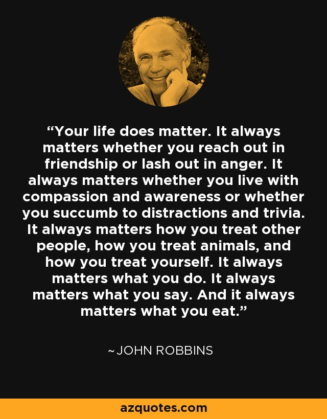 Your life does matter. It always matters whether you reach out in friendship or lash out in anger. It always matters whether you live with compassion and awareness or whether you succumb to distractions and trivia. It always matters how you treat other people, how you treat animals, and how you treat yourself. It always matters what you do. It always matters what you say. And it always matters what you eat. - John Robbins