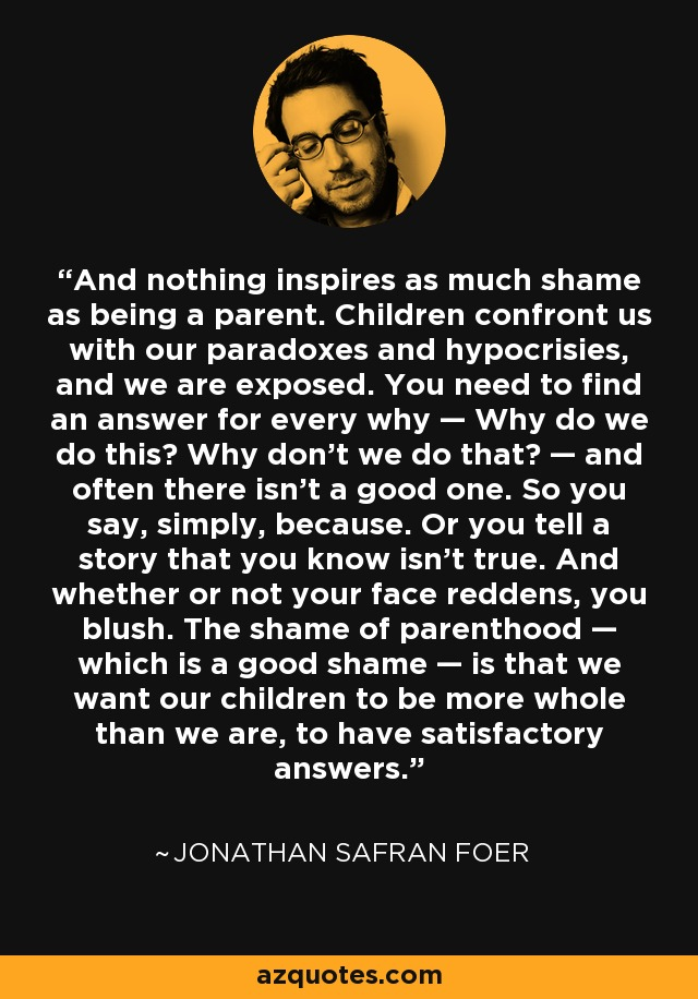 And nothing inspires as much shame as being a parent. Children confront us with our paradoxes and hypocrisies, and we are exposed. You need to find an answer for every why — Why do we do this? Why don't we do that? — and often there isn't a good one. So you say, simply, because. Or you tell a story that you know isn't true. And whether or not your face reddens, you blush. The shame of parenthood — which is a good shame — is that we want our children to be more whole than we are, to have satisfactory answers. - Jonathan Safran Foer