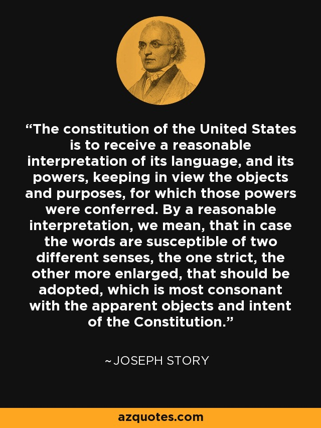The constitution of the United States is to receive a reasonable interpretation of its language, and its powers, keeping in view the objects and purposes, for which those powers were conferred. By a reasonable interpretation, we mean, that in case the words are susceptible of two different senses, the one strict, the other more enlarged, that should be adopted, which is most consonant with the apparent objects and intent of the Constitution. - Joseph Story