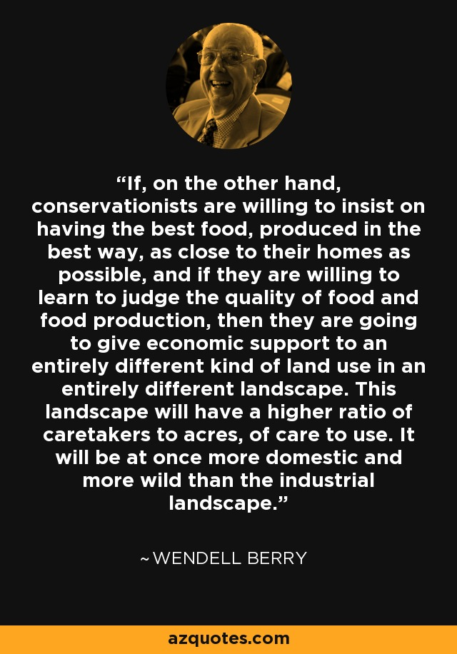 If, on the other hand, conservationists are willing to insist on having the best food, produced in the best way, as close to their homes as possible, and if they are willing to learn to judge the quality of food and food production, then they are going to give economic support to an entirely different kind of land use in an entirely different landscape. This landscape will have a higher ratio of caretakers to acres, of care to use. It will be at once more domestic and more wild than the industrial landscape. - Wendell Berry