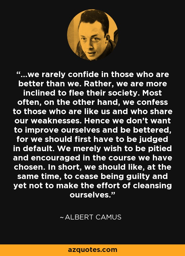 ...we rarely confide in those who are better than we. Rather, we are more inclined to flee their society. Most often, on the other hand, we confess to those who are like us and who share our weaknesses. Hence we don't want to improve ourselves and be bettered, for we should first have to be judged in default. We merely wish to be pitied and encouraged in the course we have chosen. In short, we should like, at the same time, to cease being guilty and yet not to make the effort of cleansing ourselves. - Albert Camus