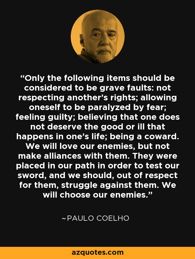 Only the following items should be considered to be grave faults: not respecting another's rights; allowing oneself to be paralyzed by fear; feeling guilty; believing that one does not deserve the good or ill that happens in one's life; being a coward. We will love our enemies, but not make alliances with them. They were placed in our path in order to test our sword, and we should, out of respect for them, struggle against them. We will choose our enemies. - Paulo Coelho