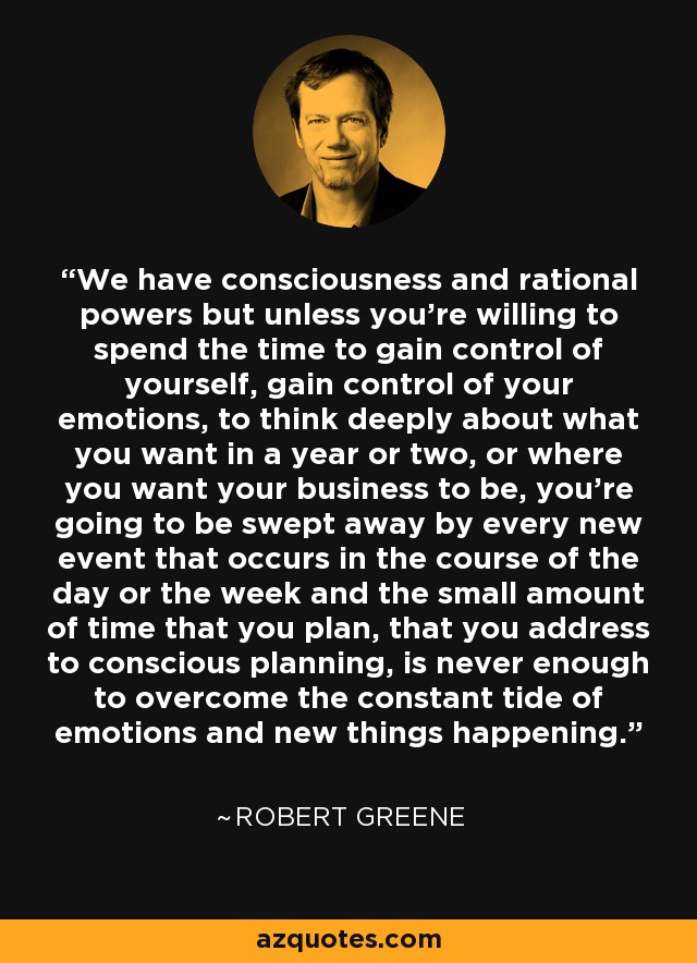 We have consciousness and rational powers but unless you're willing to spend the time to gain control of yourself, gain control of your emotions, to think deeply about what you want in a year or two, or where you want your business to be, you're going to be swept away by every new event that occurs in the course of the day or the week and the small amount of time that you plan, that you address to conscious planning, is never enough to overcome the constant tide of emotions and new things happening. - Robert Greene