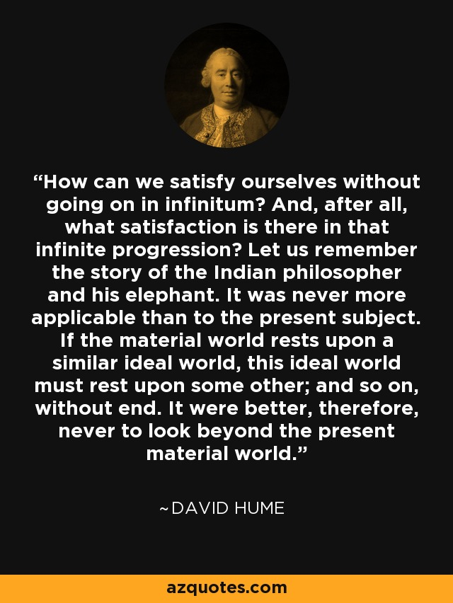 How can we satisfy ourselves without going on in infinitum? And, after all, what satisfaction is there in that infinite progression? Let us remember the story of the Indian philosopher and his elephant. It was never more applicable than to the present subject. If the material world rests upon a similar ideal world, this ideal world must rest upon some other; and so on, without end. It were better, therefore, never to look beyond the present material world. - David Hume