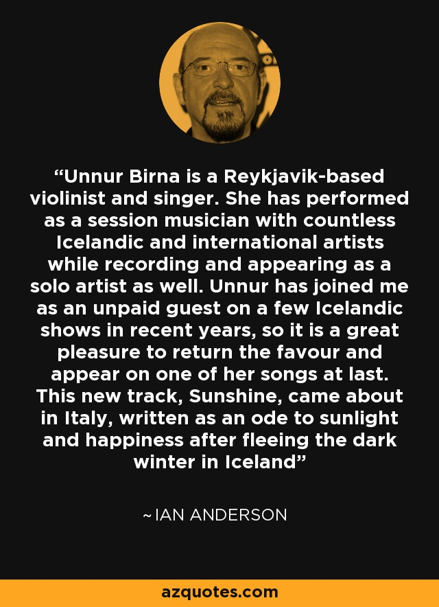 Unnur Birna is a Reykjavik-based violinist and singer. She has performed as a session musician with countless Icelandic and international artists while recording and appearing as a solo artist as well. Unnur has joined me as an unpaid guest on a few Icelandic shows in recent years, so it is a great pleasure to return the favour and appear on one of her songs at last. This new track, Sunshine, came about in Italy, written as an ode to sunlight and happiness after fleeing the dark winter in Iceland - Ian Anderson