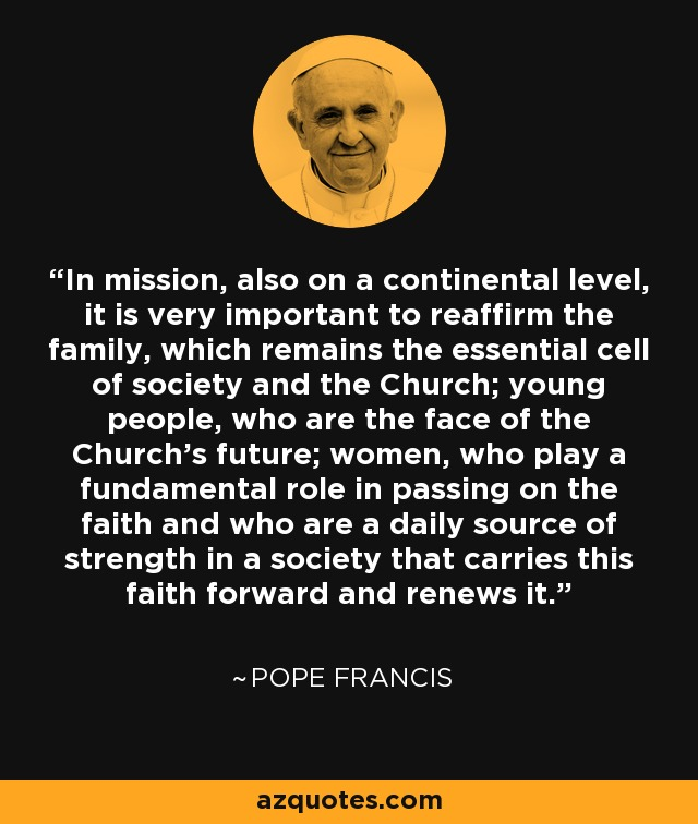 In mission, also on a continental level, it is very important to reaffirm the family, which remains the essential cell of society and the Church; young people, who are the face of the Church's future; women, who play a fundamental role in passing on the faith and who are a daily source of strength in a society that carries this faith forward and renews it. - Pope Francis