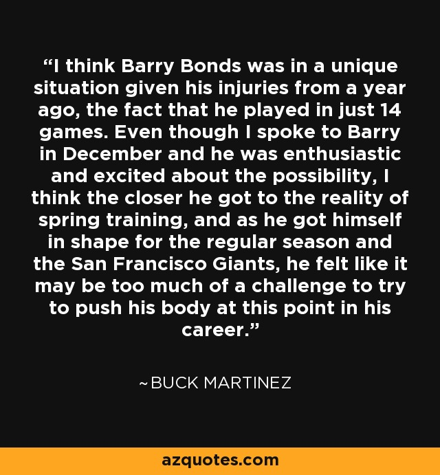 I think Barry Bonds was in a unique situation given his injuries from a year ago, the fact that he played in just 14 games. Even though I spoke to Barry in December and he was enthusiastic and excited about the possibility, I think the closer he got to the reality of spring training, and as he got himself in shape for the regular season and the San Francisco Giants, he felt like it may be too much of a challenge to try to push his body at this point in his career. - Buck Martinez