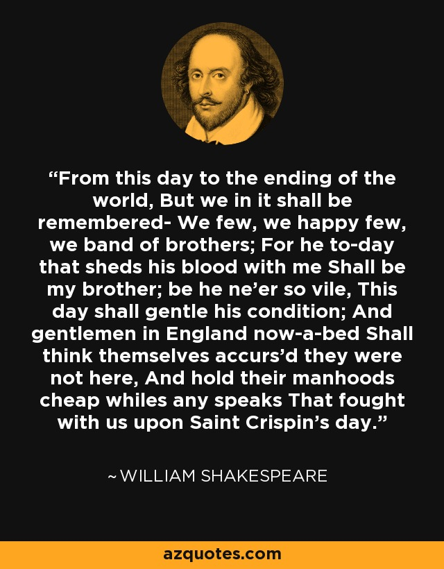 From this day to the ending of the world, But we in it shall be remembered- We few, we happy few, we band of brothers; For he to-day that sheds his blood with me Shall be my brother; be he ne'er so vile, This day shall gentle his condition; And gentlemen in England now-a-bed Shall think themselves accurs'd they were not here, And hold their manhoods cheap whiles any speaks That fought with us upon Saint Crispin's day. - William Shakespeare