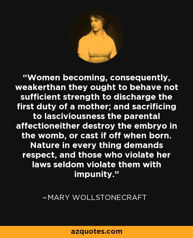 Women becoming, consequently, weakerthan they ought to behave not sufficient strength to discharge the first duty of a mother; and sacrificing to lasciviousness the parental affectioneither destroy the embryo in the womb, or cast if off when born. Nature in every thing demands respect, and those who violate her laws seldom violate them with impunity. - Mary Wollstonecraft