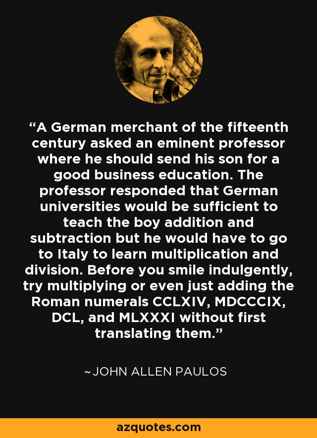 A German merchant of the fifteenth century asked an eminent professor where he should send his son for a good business education. The professor responded that German universities would be sufficient to teach the boy addition and subtraction but he would have to go to Italy to learn multiplication and division. Before you smile indulgently, try multiplying or even just adding the Roman numerals CCLXIV, MDCCCIX, DCL, and MLXXXI without first translating them. - John Allen Paulos