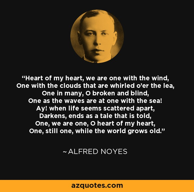 Heart of my heart, we are one with the wind, One with the clouds that are whirled o'er the lea, One in many, O broken and blind, One as the waves are at one with the sea! Ay! when life seems scattered apart, Darkens, ends as a tale that is told, One, we are one, O heart of my heart, One, still one, while the world grows old. - Alfred Noyes