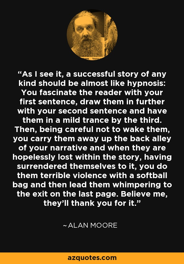 As I see it, a successful story of any kind should be almost like hypnosis: You fascinate the reader with your first sentence, draw them in further with your second sentence and have them in a mild trance by the third. Then, being careful not to wake them, you carry them away up the back alley of your narrative and when they are hopelessly lost within the story, having surrendered themselves to it, you do them terrible violence with a softball bag and then lead them whimpering to the exit on the last page. Believe me, they'll thank you for it. - Alan Moore