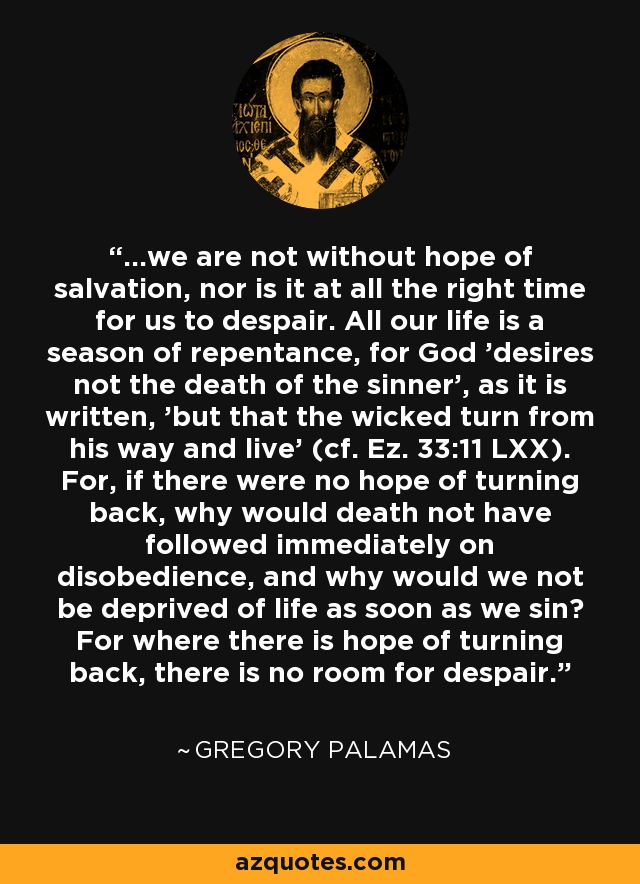...we are not without hope of salvation, nor is it at all the right time for us to despair. All our life is a season of repentance, for God 'desires not the death of the sinner', as it is written, 'but that the wicked turn from his way and live' (cf. Ez. 33:11 LXX). For, if there were no hope of turning back, why would death not have followed immediately on disobedience, and why would we not be deprived of life as soon as we sin? For where there is hope of turning back, there is no room for despair. - Gregory Palamas