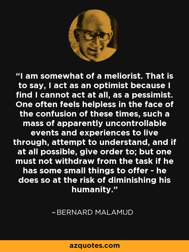 I am somewhat of a meliorist. That is to say, I act as an optimist because I find I cannot act at all, as a pessimist. One often feels helpless in the face of the confusion of these times, such a mass of apparently uncontrollable events and experiences to live through, attempt to understand, and if at all possible, give order to; but one must not withdraw from the task if he has some small things to offer - he does so at the risk of diminishing his humanity. - Bernard Malamud