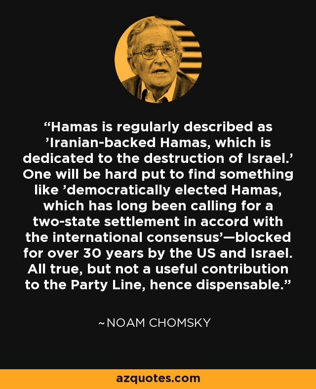 Hamas is regularly described as 'Iranian-backed Hamas, which is dedicated to the destruction of Israel.' One will be hard put to find something like 'democratically elected Hamas, which has long been calling for a two-state settlement in accord with the international consensus'—blocked for over 30 years by the US and Israel. All true, but not a useful contribution to the Party Line, hence dispensable. - Noam Chomsky