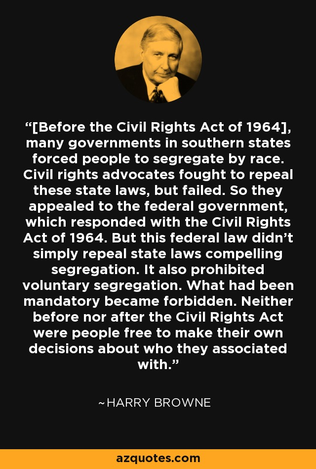[Before the Civil Rights Act of 1964], many governments in southern states forced people to segregate by race. Civil rights advocates fought to repeal these state laws, but failed. So they appealed to the federal government, which responded with the Civil Rights Act of 1964. But this federal law didn't simply repeal state laws compelling segregation. It also prohibited voluntary segregation. What had been mandatory became forbidden. Neither before nor after the Civil Rights Act were people free to make their own decisions about who they associated with. - Harry Browne