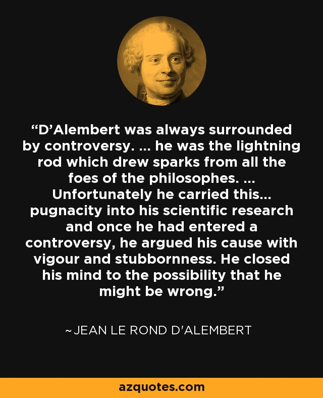 D'Alembert was always surrounded by controversy. ... he was the lightning rod which drew sparks from all the foes of the philosophes. ... Unfortunately he carried this... pugnacity into his scientific research and once he had entered a controversy, he argued his cause with vigour and stubbornness. He closed his mind to the possibility that he might be wrong. - Jean le Rond d'Alembert