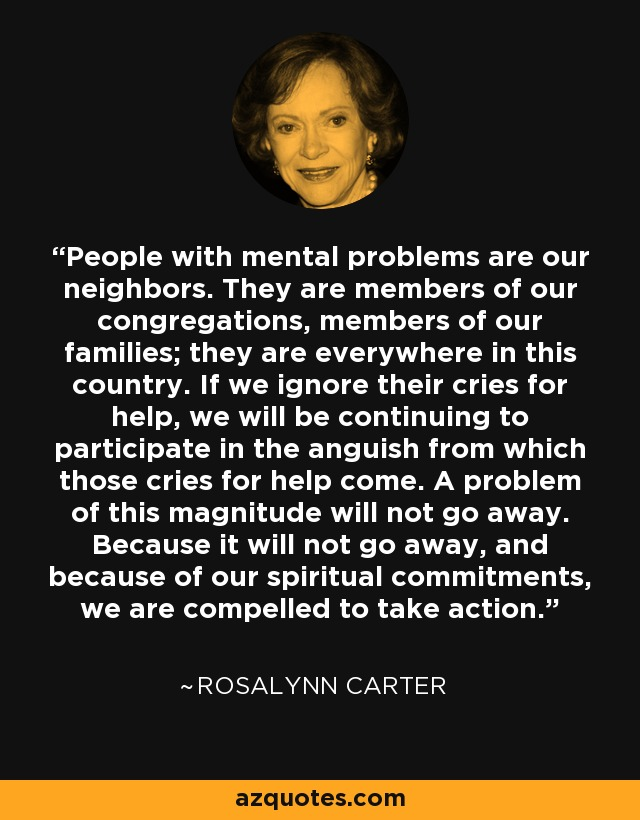 People with mental problems are our neighbors. They are members of our congregations, members of our families; they are everywhere in this country. If we ignore their cries for help, we will be continuing to participate in the anguish from which those cries for help come. A problem of this magnitude will not go away. Because it will not go away, and because of our spiritual commitments, we are compelled to take action. - Rosalynn Carter